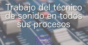 Trabajo del técnico de sonido en todos sus procesos