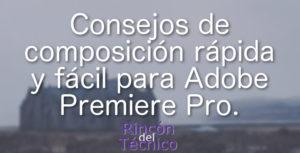 Consejos de composición rápida y fácil para Adobe Premiere Pro.