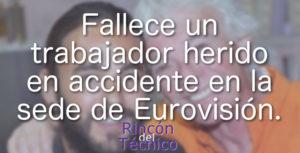 Fallece un trabajador herido en accidente en la sede de Eurovisión.