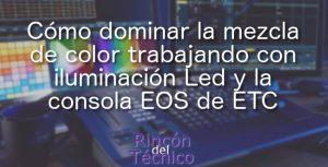 Cómo dominar la mezcla de color trabajando con iluminación Led y la consola EOS de ETC