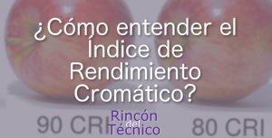 ¿Cómo entender el Índice de Rendimiento Cromático, o CRI?